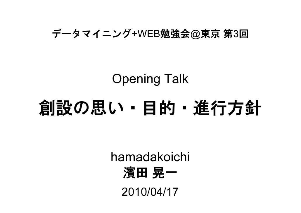 データマイニング+WEB勉強会@東京 第3回          Opening Talk  創設の思い・目的・進行方針        hamadakoichi         濱田 晃一        2010/04/17