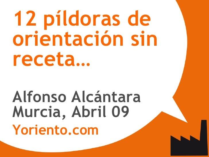 <ul><ul><li>12 píldoras de orientación sin receta… </li></ul></ul><ul><ul><li>Alfonso Alcántara </li></ul></ul><ul><ul><li...