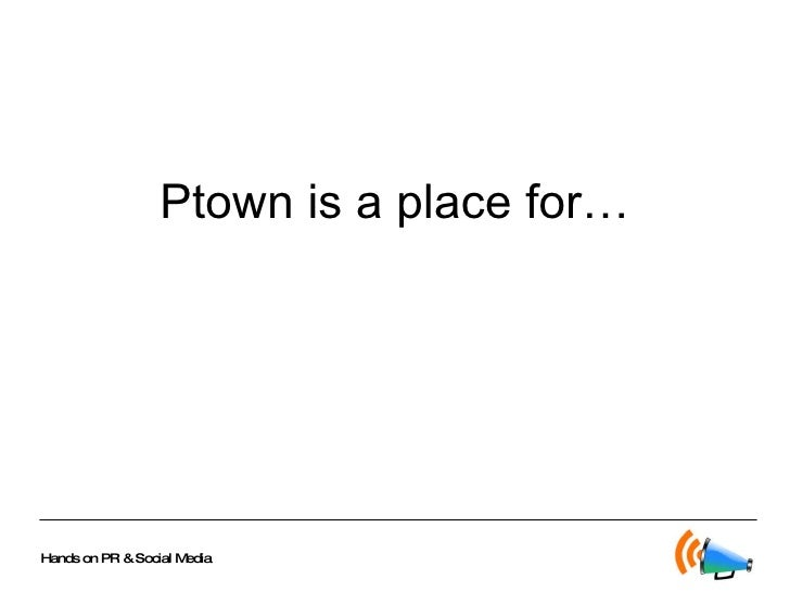 Ptown is a place for…