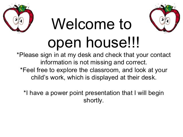 Welcome to open house!!! *Please sign in at my desk and check that your contact information is not missing and correct. *F...