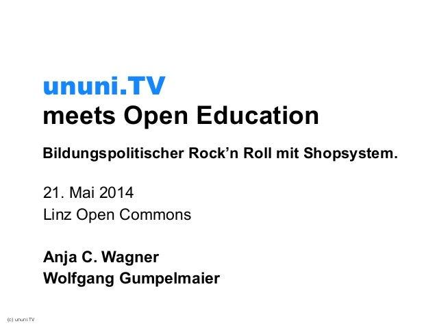 (c) ununi.TV meets Open Education 21. Mai 2014 Linz Open Commons ! Anja C. Wagner Wolfgang Gumpelmaier ununi.TV Bildungspo...