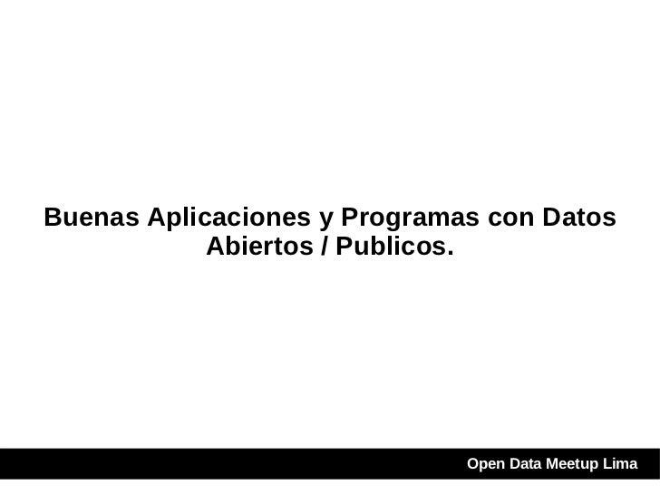Buenas Aplicaciones y Programas con Datos Abiertos / Publicos. Open Data Meetup Lima