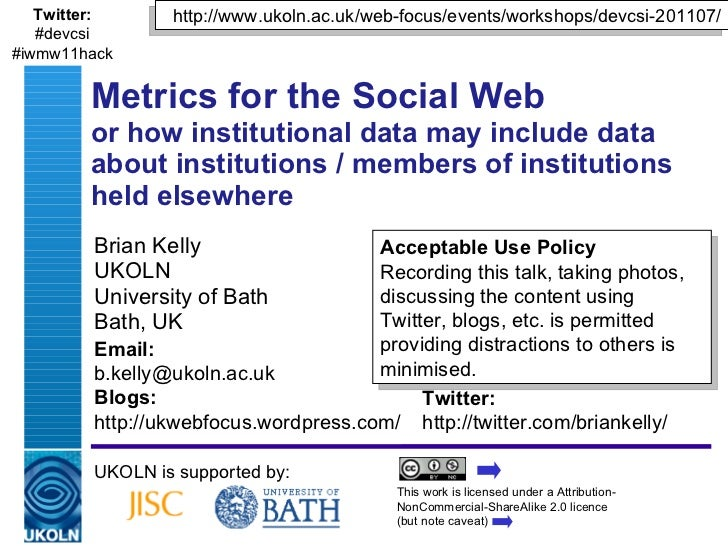 Brian Kelly UKOLN University of Bath Bath, UK Metrics for the Social Web or how institutional data may include data about ...
