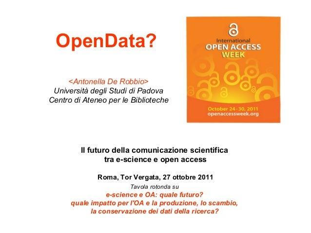 OpenData? <Antonella De Robbio> Università degli Studi di Padova Centro di Ateneo per le Biblioteche  Il futuro della comu...