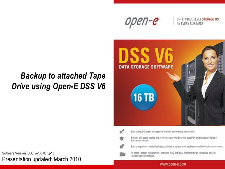 Backup to attached Tape      Drive using Open-E DSS V6Software Version: DSS ver. 6.00 up13Presentation updated: March 2010