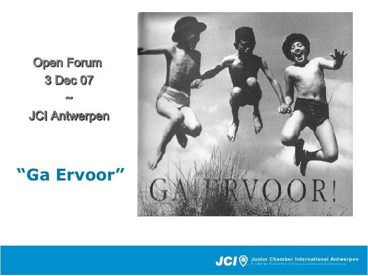 "<ul><li>Open Forum  </li></ul><ul><li>3 Dec 07 </li></ul><ul><li>~ </li></ul><ul><li>JCI Antwerpe n </li></ul>"" Ga Ervoor"""