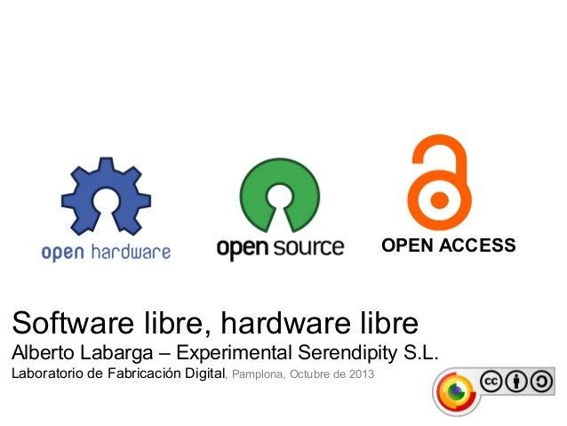 Software libre, hardware libre Alberto Labarga – Experimental Serendipity S.L. Laboratorio de Fabricación Digital, Pamplon...