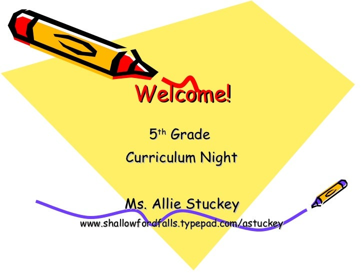 Welcome! 5 th  Grade  Curriculum Night Ms. Allie Stuckey www.shallowfordfalls.typepad.com/astuckey