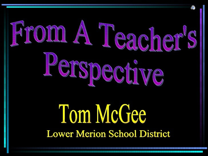 From A Teacher's Perspective Tom McGee Lower Merion School District