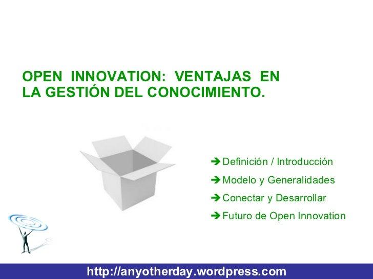 http://anyotherday.wordpress.com OPEN INNOVATION: VENTAJAS EN LA GESTIÓN DEL CONOCIMIENTO. <ul><li>Definición / Introducci...