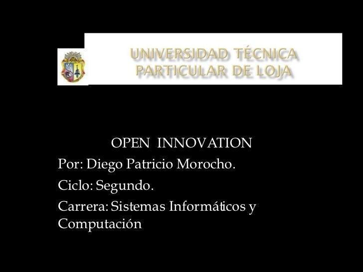 OPEN  INNOVATION Por: Diego Patricio Morocho. Ciclo: Segundo. Carrera: Sistemas Informáticos y Computación