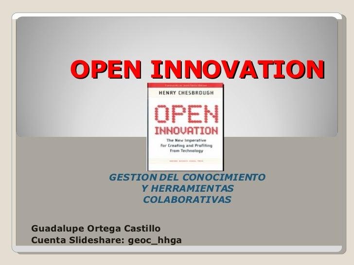 OPEN INNOVATION GESTION DEL CONOCIMIENTO Y HERRAMIENTAS COLABORATIVAS Guadalupe Ortega Castillo Cuenta Slideshare: geoc_hh...