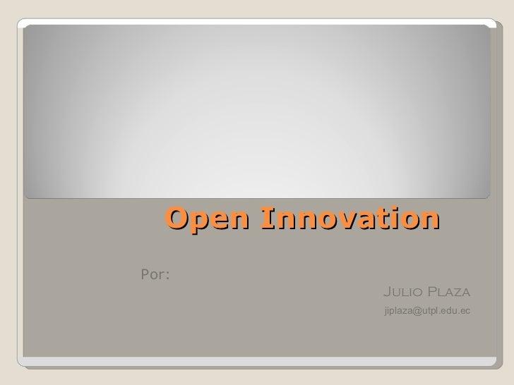 Open Innovation Por: Julio Plaza   jiplaza @utpl.edu.ec