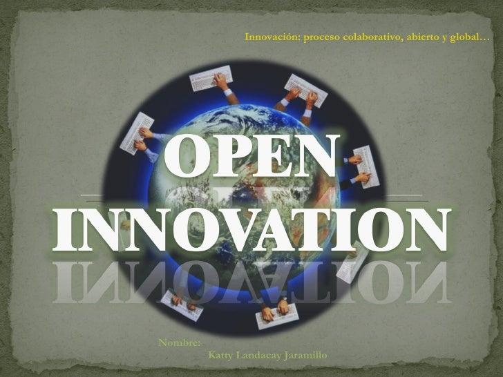 Innovación: proceso colaborativo, abierto y global…  Nombre:  Katty Landacay Jaramillo