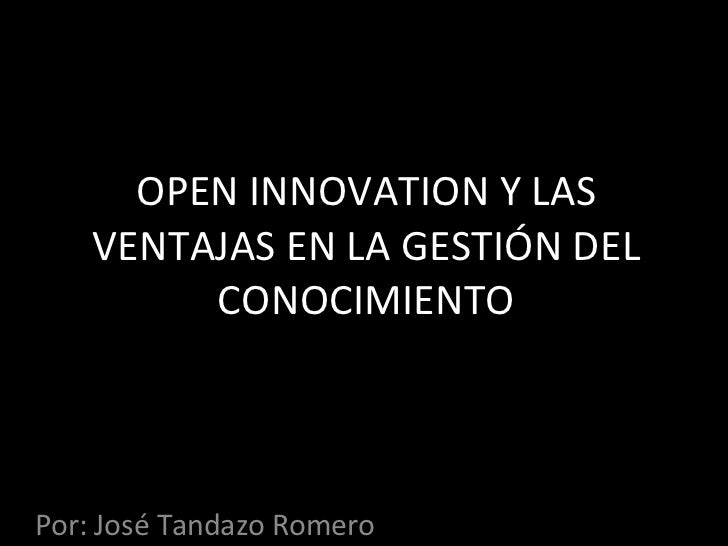 OPEN INNOVATION Y LAS VENTAJAS EN LA GESTIÓN DEL CONOCIMIENTO Por: José Tandazo Romero
