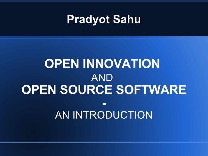 Pradyot Sahu OPEN INNOVATION  AND   OPEN SOURCE SOFTWARE - AN INTRODUCTION