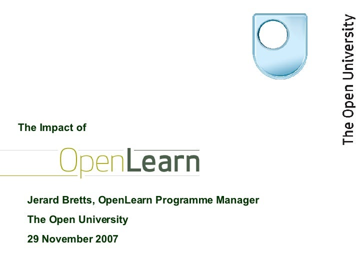 Jerard Bretts, OpenLearn Programme Manager The Open University 29 November 2007 The Impact of