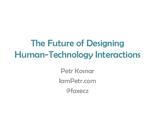 The Future of Designing Human-Technology Interactions Petr Kosnar IamPetr.com @faxecz