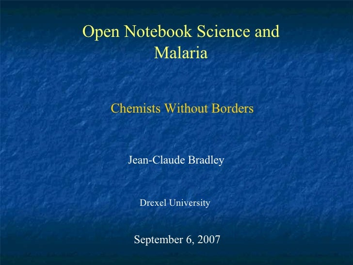 Open Notebook Science and Malaria Jean-Claude Bradley Drexel University September 6, 2007 Chemists Without Borders