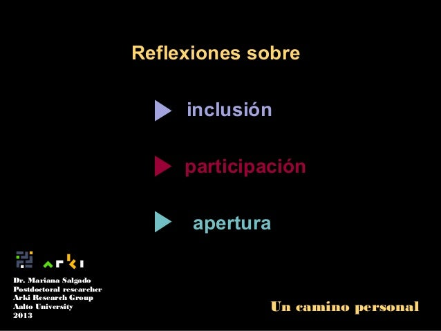 Reflexiones sobre inclusión participación apertura Dr. Mariana Salgado Postdoctoral researcher Arki Research Group Aalto U...