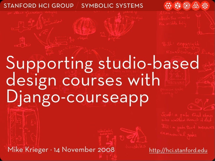 stanford hci group / symbolic systems     Supporting studio-based design courses with Django-courseapp   Mike Krieger · 14...