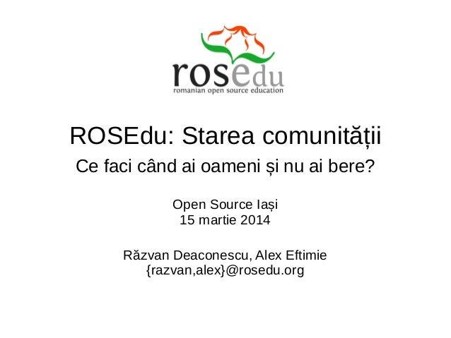 ROSEdu: Starea comunității Ce faci când ai oameni și nu ai bere? Open Source Iași 15 martie 2014 Răzvan Deaconescu, Alex E...