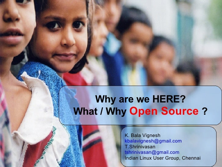 Why are we HERE? What / Why   Open Source   ? K. Bala Vignesh [email_address] T.Shrinivasan [email_address] Indian Linux U...