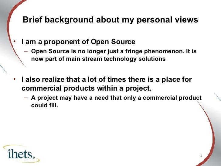 <ul><li>Brief background about my personal views </li></ul><ul><li>I am a proponent of Open Source </li></ul><ul><ul><li>O...