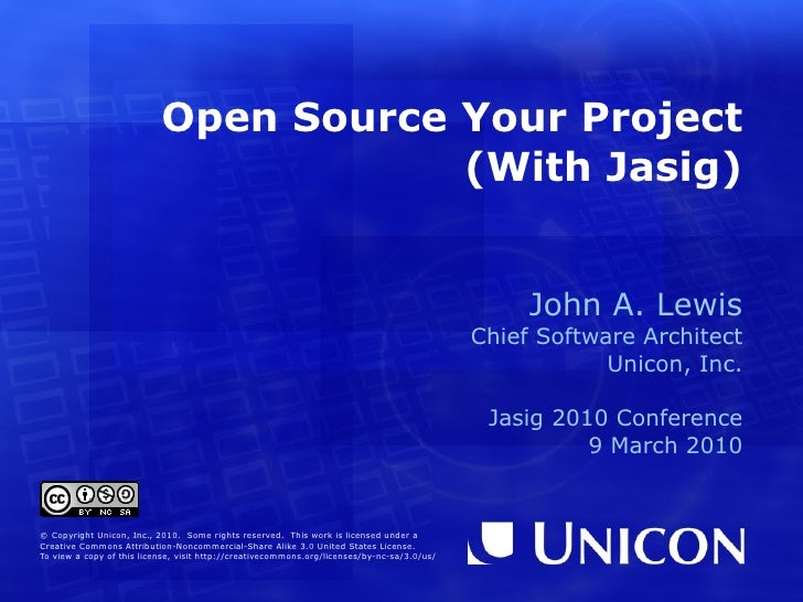Open Source Your Project (With Jasig) John A. Lewis Chief Software Architect Unicon, Inc. Jasig 2010 Conference 9 March 20...