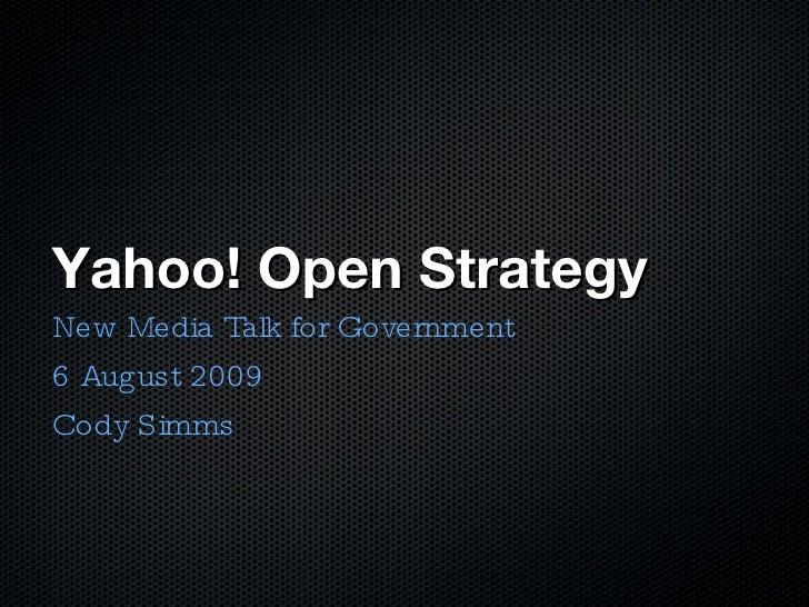 Yahoo! Open Strategy <ul><li>New Media Talk for Government </li></ul><ul><li>6 August 2009 </li></ul><ul><li>Cody Simms </...