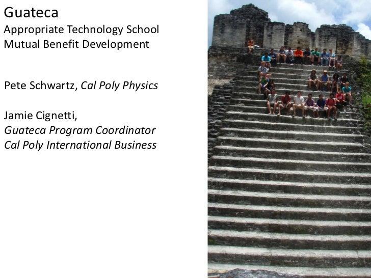 GuatecaAppropriate Technology SchoolMutual Benefit DevelopmentPete Schwartz, Cal Poly PhysicsJamie Cignetti,Guateca Progra...
