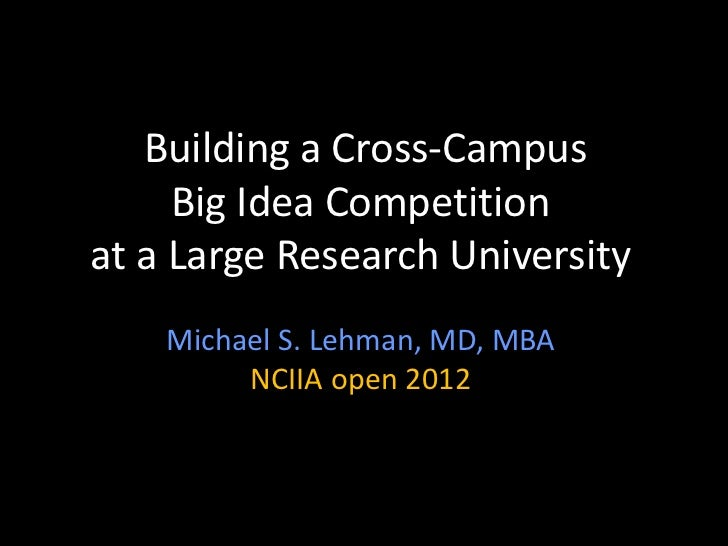 Building a Cross-Campus     Big Idea Competitionat a Large Research University    Michael S. Lehman, MD, MBA         NCIIA...