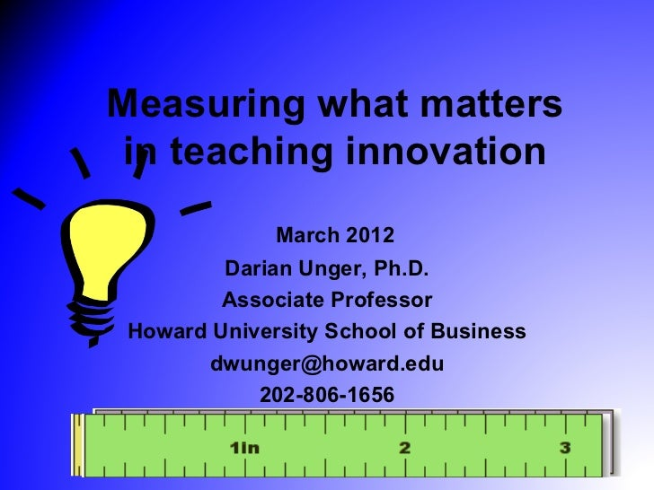 Measuring what matters in teaching innovation              March 2012         Darian Unger, Ph.D.         Associate Profes...