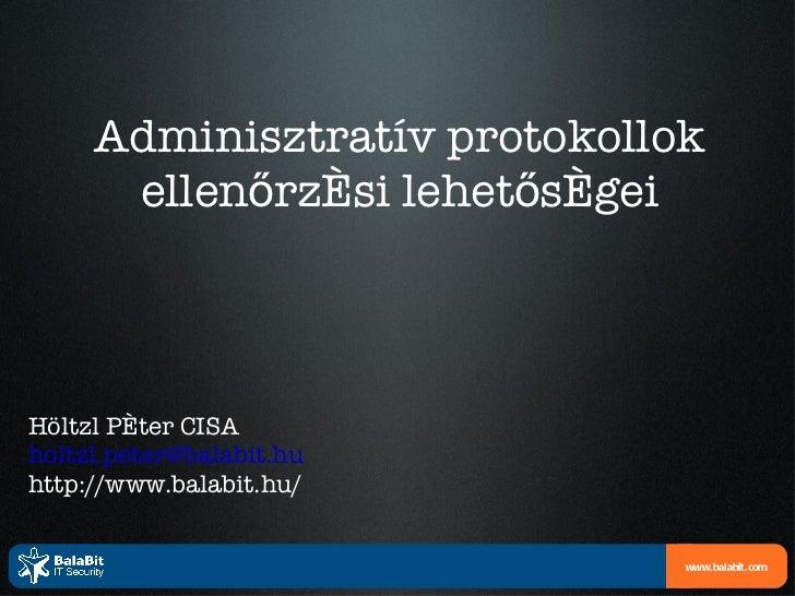 Adminisztratív protokollok ellenőrzési lehetőségei Höltzl Péter CISA [email_address] http://www.balabit.hu/