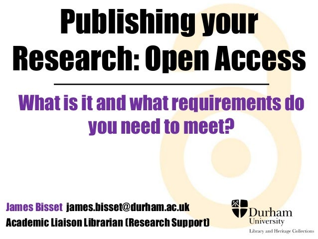 Publishing your  Research: Open Access  What is it and what requirements do  you need to meet?  James Bisset james.bisset@...