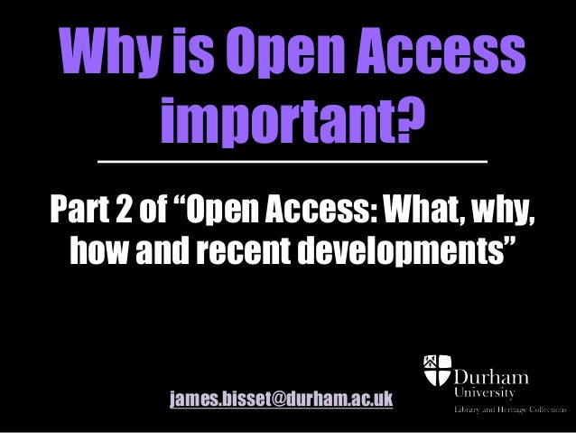 """Why is Open Accessimportant?Part 2 of """"Open Access: What, why,how and recent developments""""james.bisset@durham.ac.uk"""