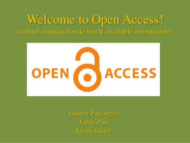 Welcome to Open Access! (a brief introduction to freely available information) Lauren Fralinger Annie Pho Linda Grant