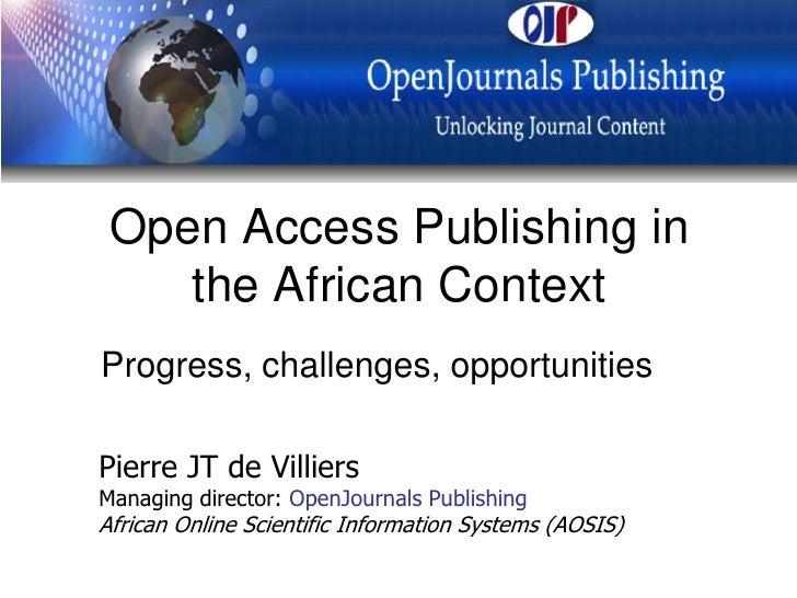 Open Access Publishing in     the African Context Progress, challenges, opportunities  Pierre JT de Villiers Managing dire...
