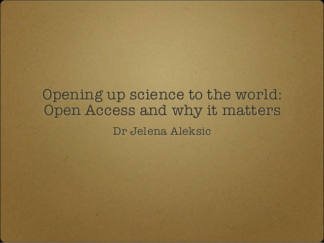 Opening up science to the world: Open Access and why it matters Dr Jelena Aleksic