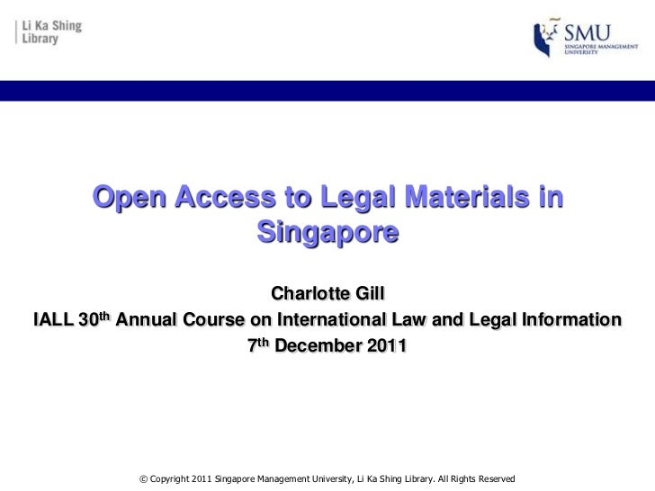 Open Access to Legal Materials in                Singapore                           Charlotte GillIALL 30th Annual Course...