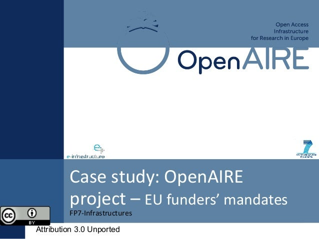 FP7-Infrastructures Case study: OpenAIRE project – EU funders' mandates Attribution 3.0 Unported
