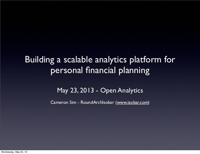 Building a scalable analytics platform forpersonal financial planningMay 23, 2013 - Open AnalyticsCameron Sim - RoundArchIs...