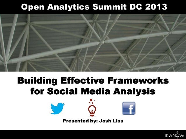 Open Analytics Summit DC 2013Building Effective Frameworks  for Social Media Analysis        Presented by: Josh Liss