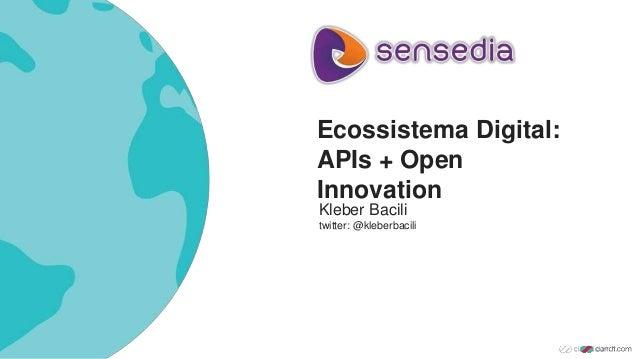 Ecossistema Digital: APIs + Open Innovation Kleber Bacili twitter: @kleberbacili