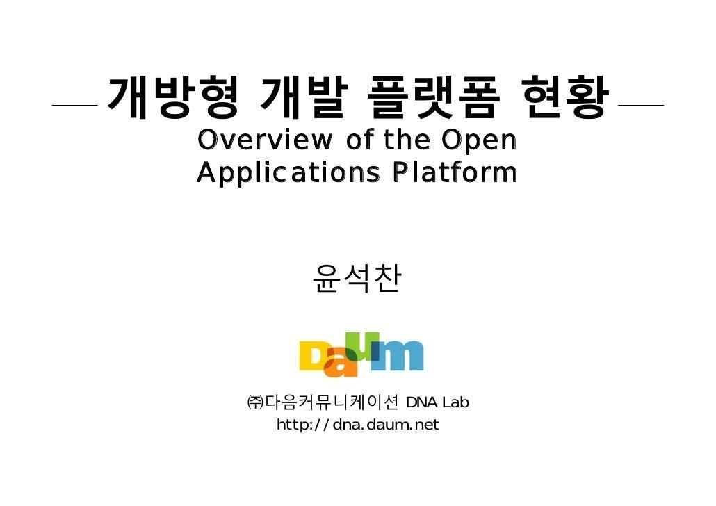 개방형 개발 플랫폼 현황   Overview of the Open   Applications Platform              윤석찬        ㈜다음커뮤니케이션 DNA Lab        http://dna.d...