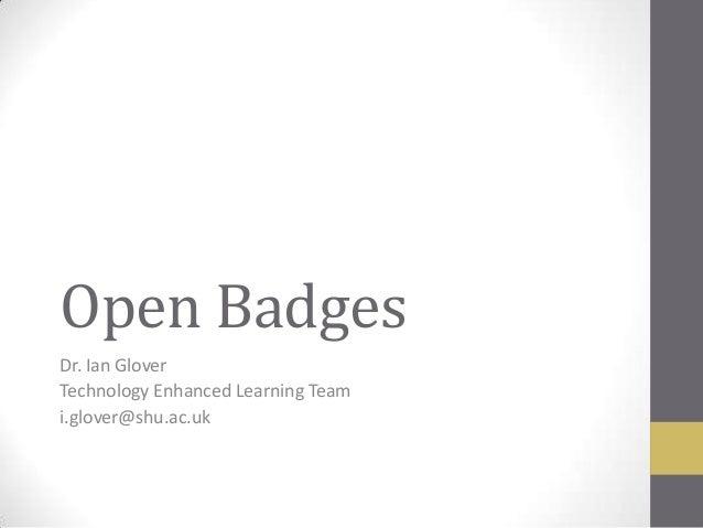 Open Badges Dr. Ian Glover Technology Enhanced Learning Team i.glover@shu.ac.uk