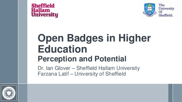 Open Badges in Higher Education Perception and Potential Dr. Ian Glover – Sheffield Hallam University Farzana Latif – Univ...