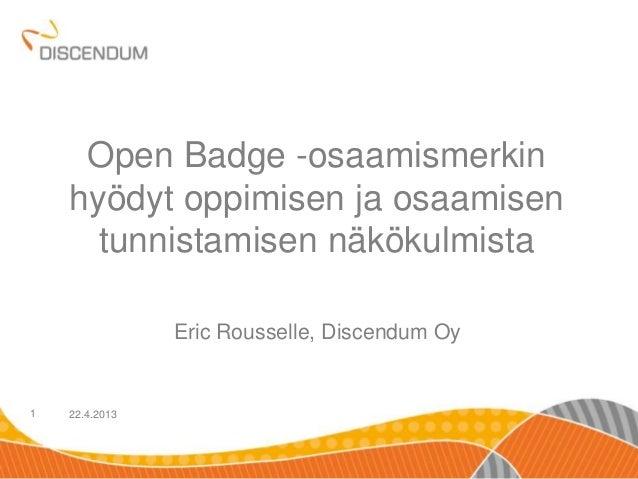22.4.20131Open Badge -osaamismerkinhyödyt oppimisen ja osaamisentunnistamisen näkökulmistaEric Rousselle, Discendum Oy