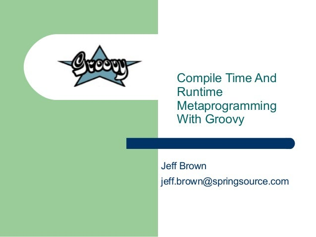 Compile Time and Runtime Metaprogramming With Groovy, Jeff Brown