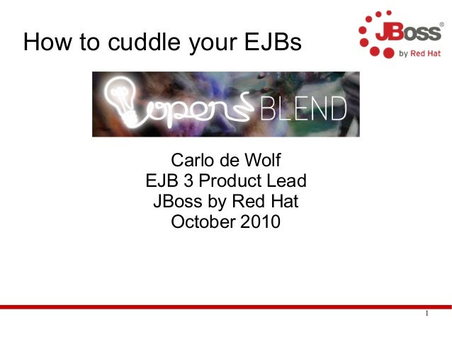 1 How to cuddle your EJBs Carlo de Wolf EJB 3 Product Lead JBoss by Red Hat October 2010